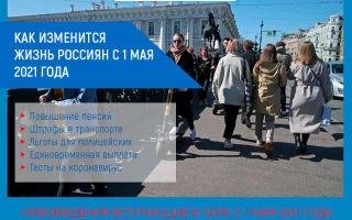 Как изменится жизнь россиян с 1 мая 2021 года: повышение пенсий, штрафы в транспорте, льготы для полицейских.
